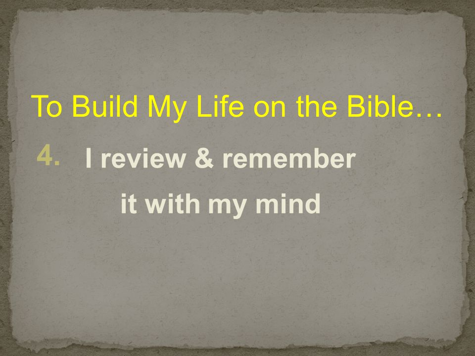 To Build My Life on the Bible… 4. I review & remember it with my mind