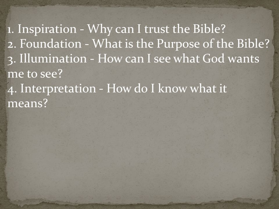 1. Inspiration - Why can I trust the Bible. 2. Foundation - What is the Purpose of the Bible.