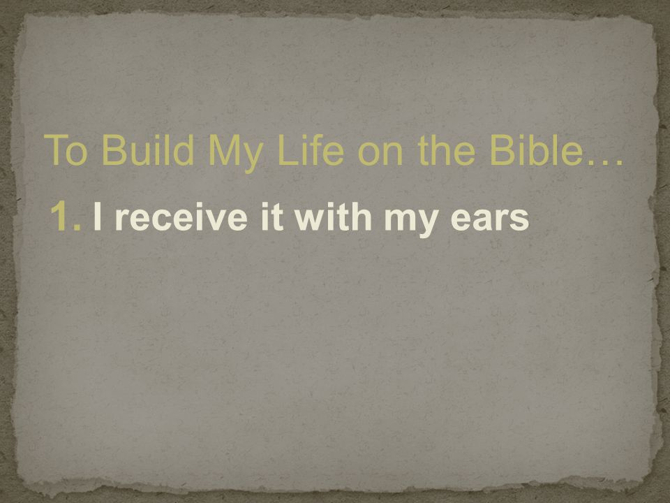 To Build My Life on the Bible… 1. I receive it with my ears