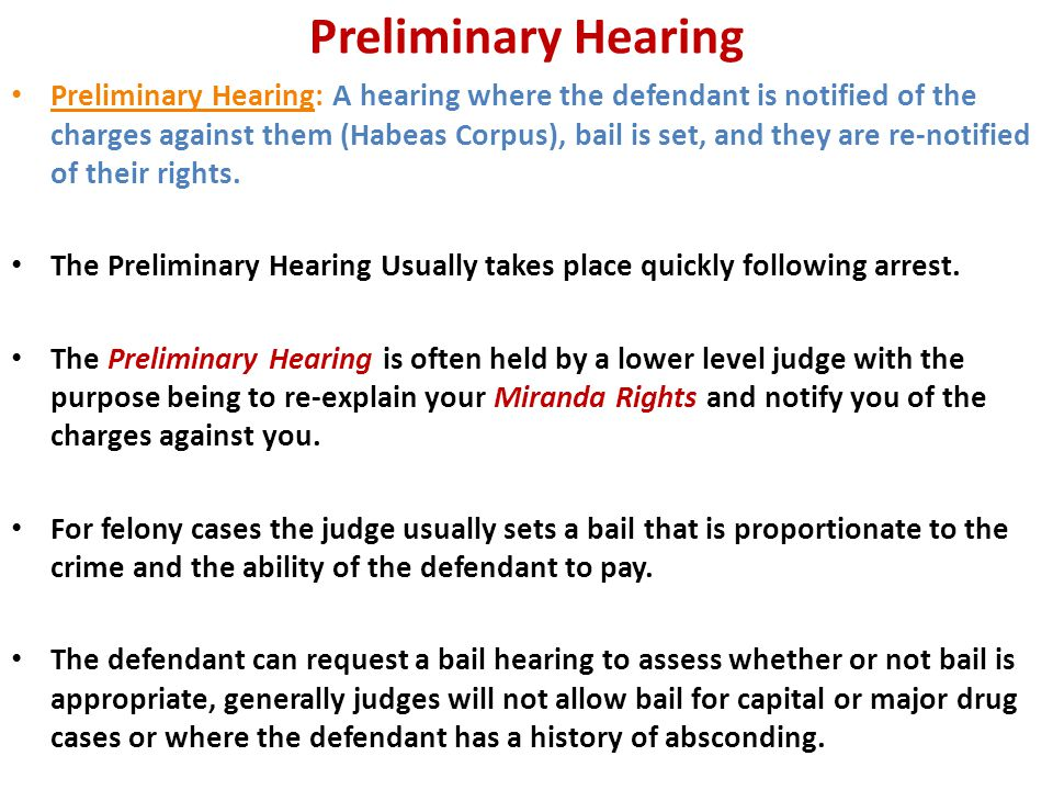 Preliminary Hearing Preliminary Hearing: A hearing where the defendant is notified of the charges against them (Habeas Corpus), bail is set, and they are re-notified of their rights.