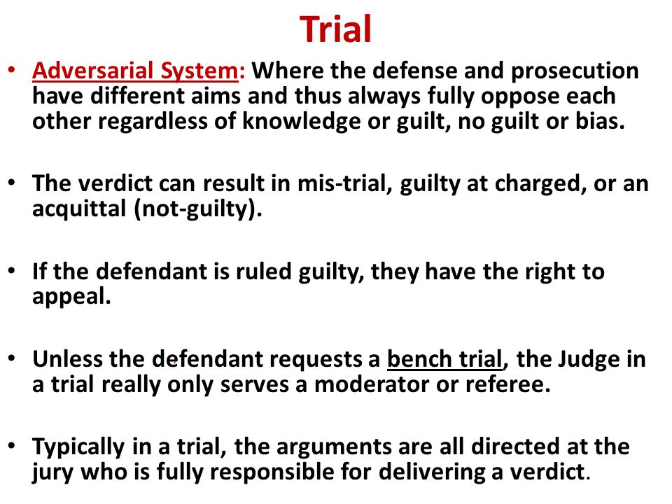 Trial Adversarial System: Where the defense and prosecution have different aims and thus always fully oppose each other regardless of knowledge or guilt, no guilt or bias.