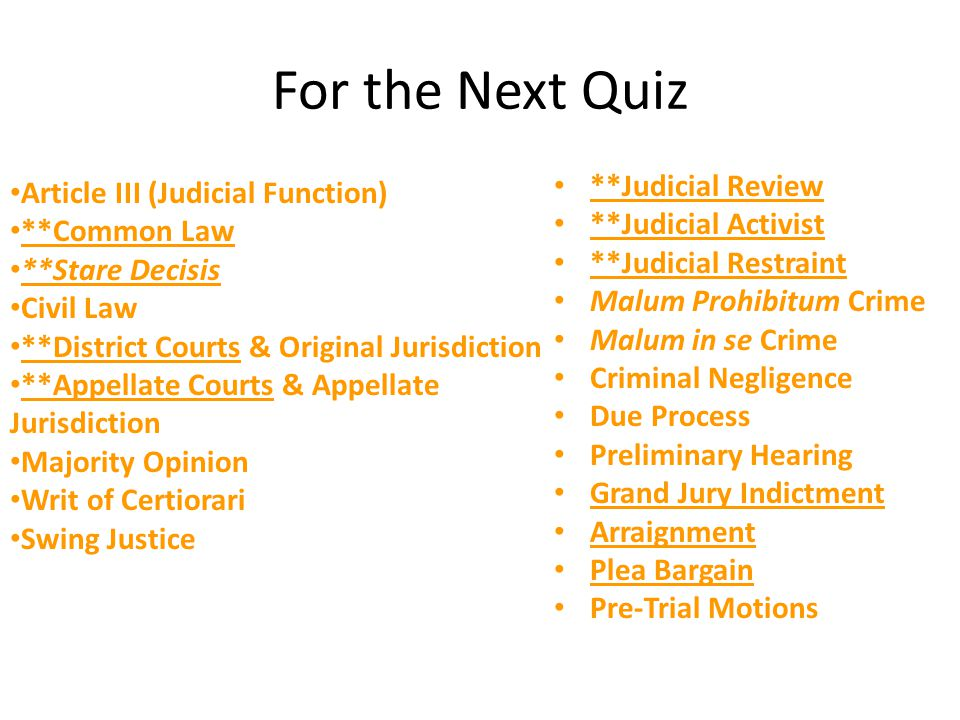 For the Next Quiz **Judicial Review **Judicial Activist **Judicial Restraint Malum Prohibitum Crime Malum in se Crime Criminal Negligence Due Process Preliminary Hearing Grand Jury Indictment Arraignment Plea Bargain Pre-Trial Motions Article III (Judicial Function) **Common Law **Stare Decisis Civil Law **District Courts & Original Jurisdiction **Appellate Courts & Appellate Jurisdiction Majority Opinion Writ of Certiorari Swing Justice