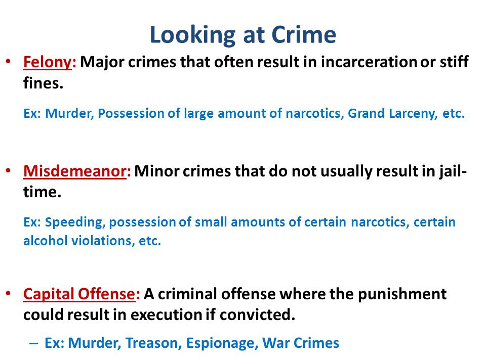 Looking at Crime Felony: Major crimes that often result in incarceration or stiff fines.