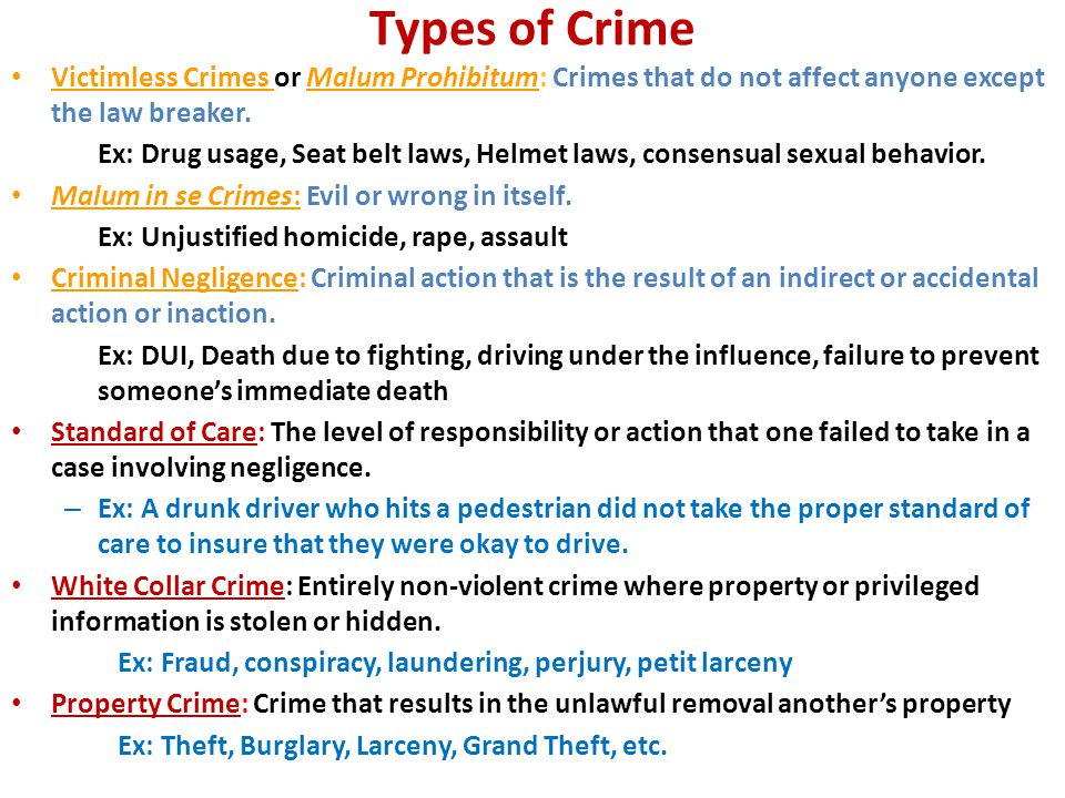 Types of Crime Victimless Crimes or Malum Prohibitum: Crimes that do not affect anyone except the law breaker.