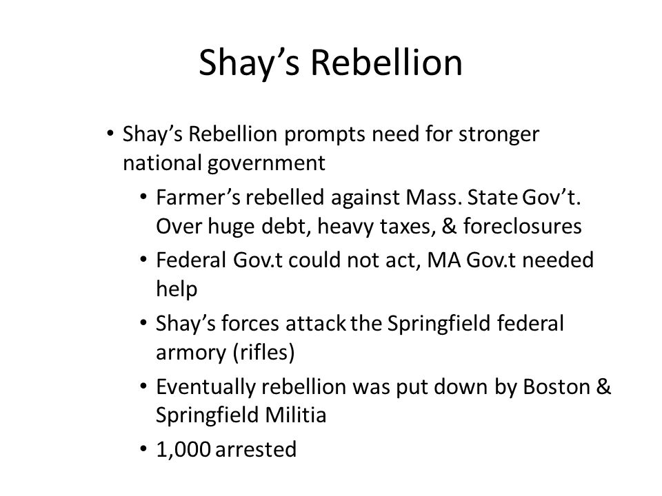 Shay's Rebellion Shay's Rebellion prompts need for stronger national government Farmer's rebelled against Mass.