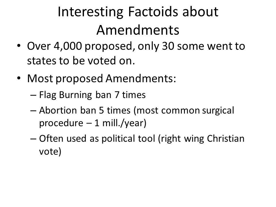 Interesting Factoids about Amendments Over 4,000 proposed, only 30 some went to states to be voted on.