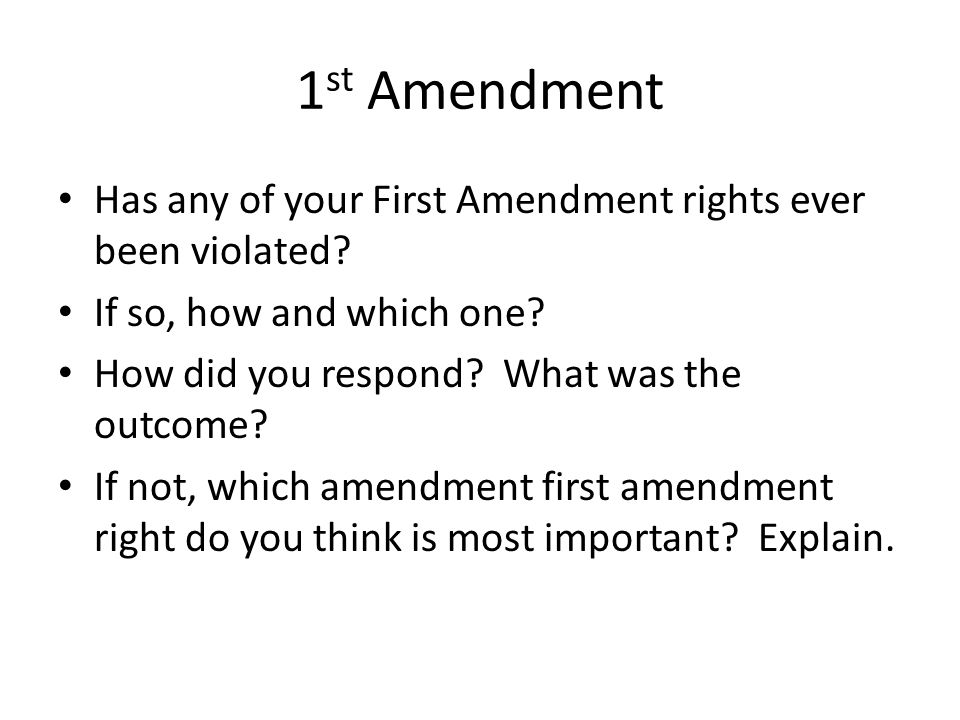 1 st Amendment Has any of your First Amendment rights ever been violated.
