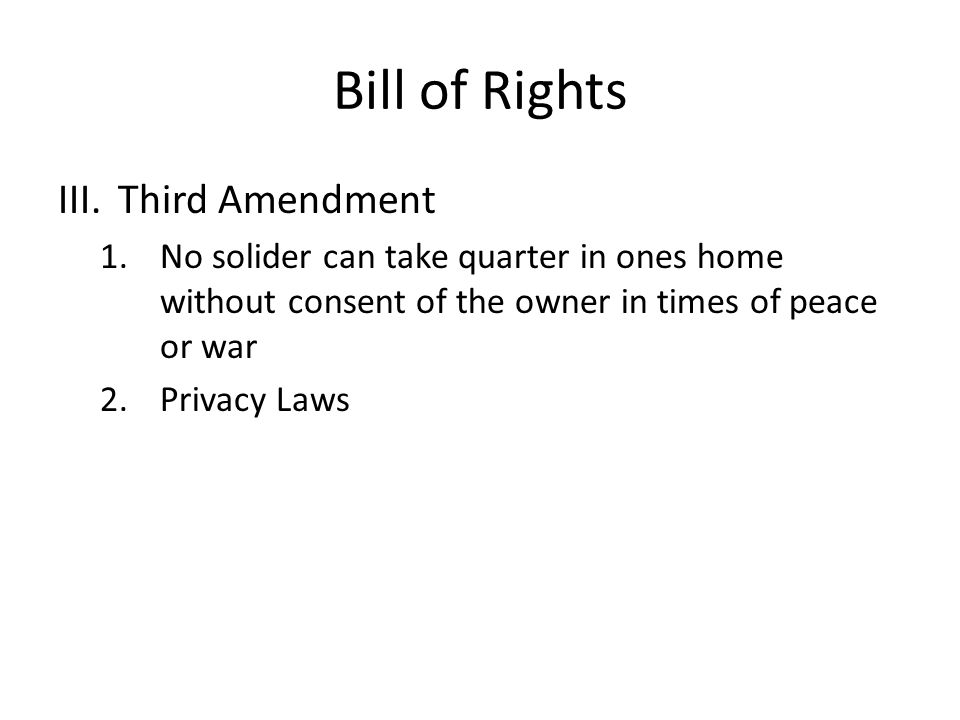 Bill of Rights III.Third Amendment 1.No solider can take quarter in ones home without consent of the owner in times of peace or war 2.Privacy Laws