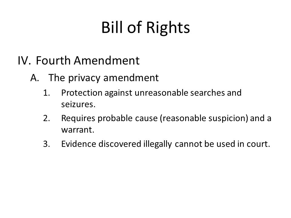 Bill of Rights IV.Fourth Amendment A.The privacy amendment 1.Protection against unreasonable searches and seizures.