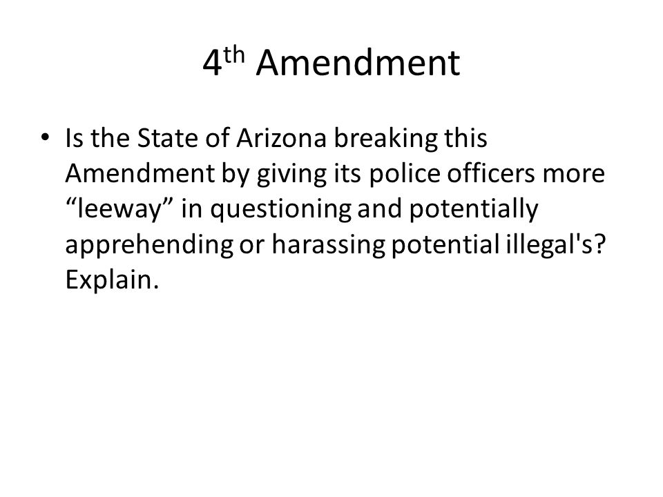 4 th Amendment Is the State of Arizona breaking this Amendment by giving its police officers more leeway in questioning and potentially apprehending or harassing potential illegal s.