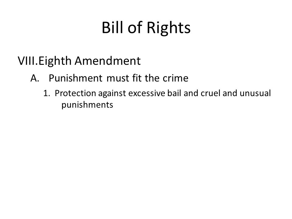 Bill of Rights VIII.Eighth Amendment A.Punishment must fit the crime 1.