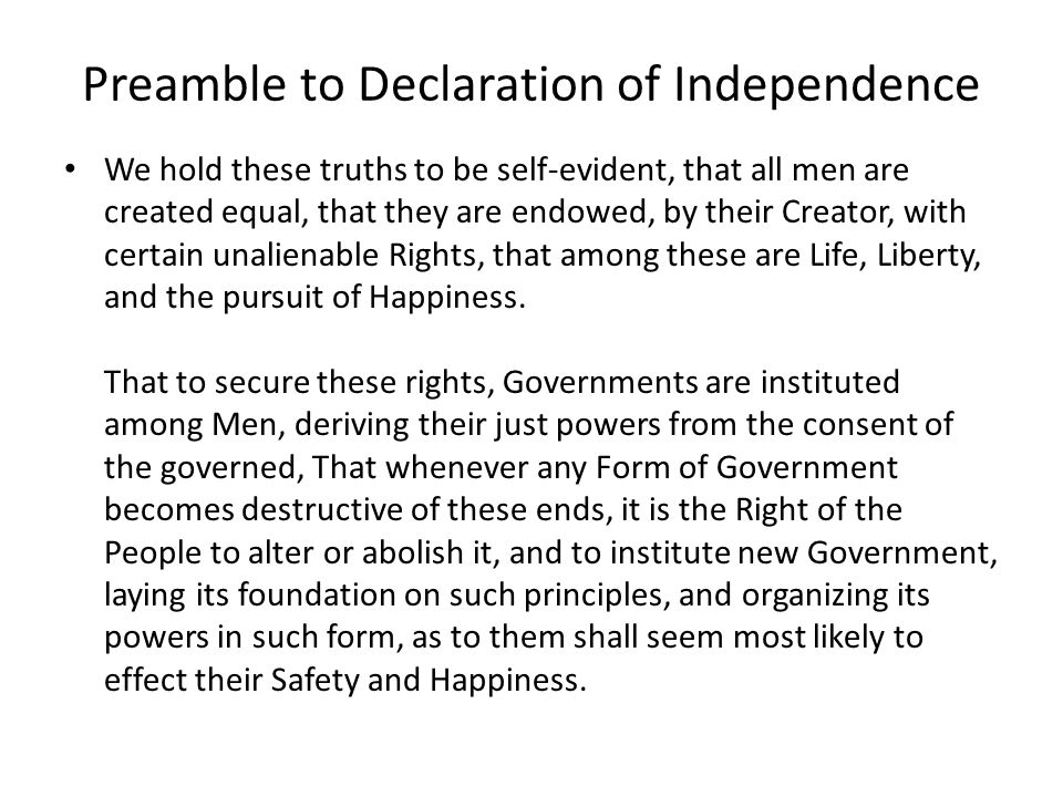 Preamble to Declaration of Independence We hold these truths to be self-evident, that all men are created equal, that they are endowed, by their Creator, with certain unalienable Rights, that among these are Life, Liberty, and the pursuit of Happiness.