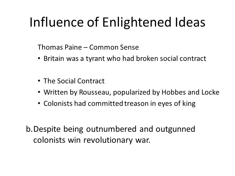 Influence of Enlightened Ideas Thomas Paine – Common Sense Britain was a tyrant who had broken social contract The Social Contract Written by Rousseau, popularized by Hobbes and Locke Colonists had committed treason in eyes of king b.Despite being outnumbered and outgunned colonists win revolutionary war.