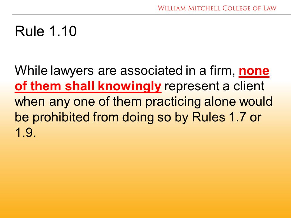 Rule 1.10 While lawyers are associated in a firm, none of them shall knowingly represent a client when any one of them practicing alone would be prohibited from doing so by Rules 1.7 or 1.9.