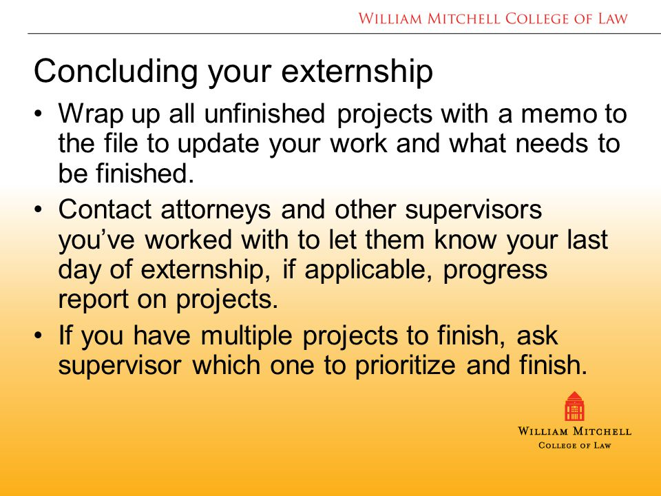 Concluding your externship Wrap up all unfinished projects with a memo to the file to update your work and what needs to be finished.