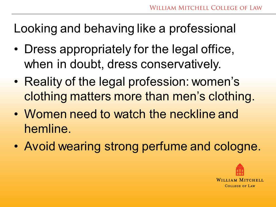 Looking and behaving like a professional Dress appropriately for the legal office, when in doubt, dress conservatively.