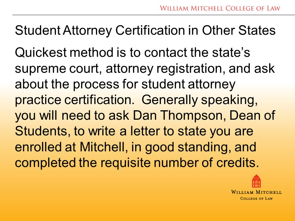Student Attorney Certification in Other States Quickest method is to contact the state's supreme court, attorney registration, and ask about the process for student attorney practice certification.