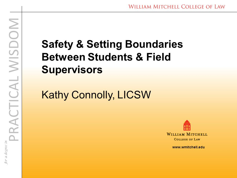 www.wmitchell.edu PRACTICAL WISDOM for a degree in Safety & Setting Boundaries Between Students & Field Supervisors Kathy Connolly, LICSW