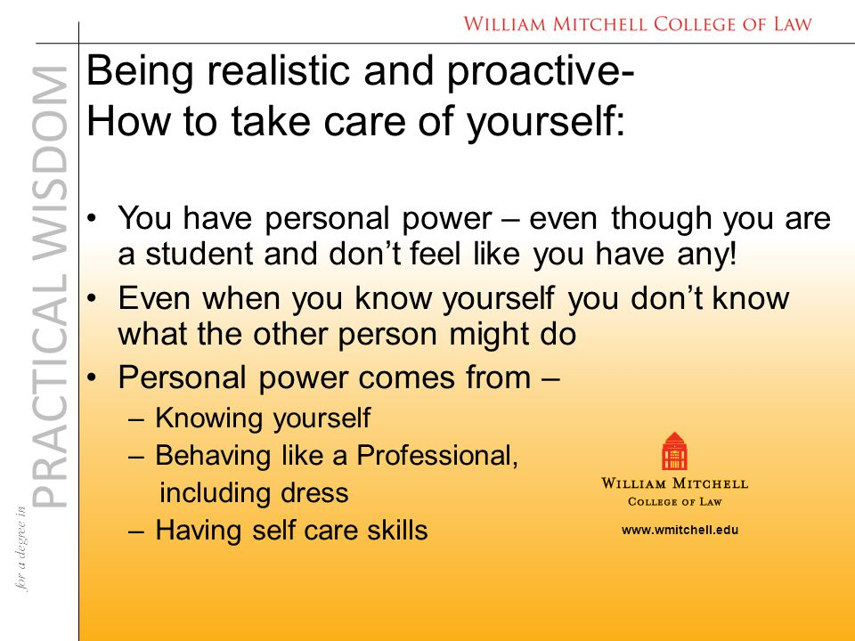 www.wmitchell.edu PRACTICAL WISDOM for a degree in Being realistic and proactive- How to take care of yourself: You have personal power – even though you are a student and don't feel like you have any.