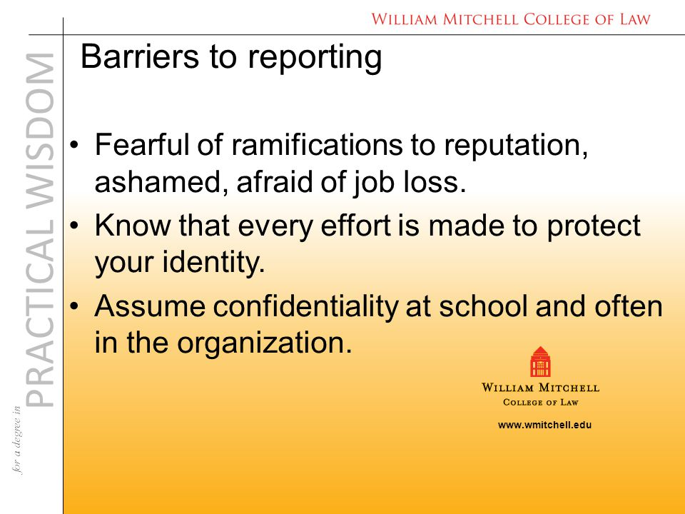 www.wmitchell.edu PRACTICAL WISDOM for a degree in Barriers to reporting Fearful of ramifications to reputation, ashamed, afraid of job loss.
