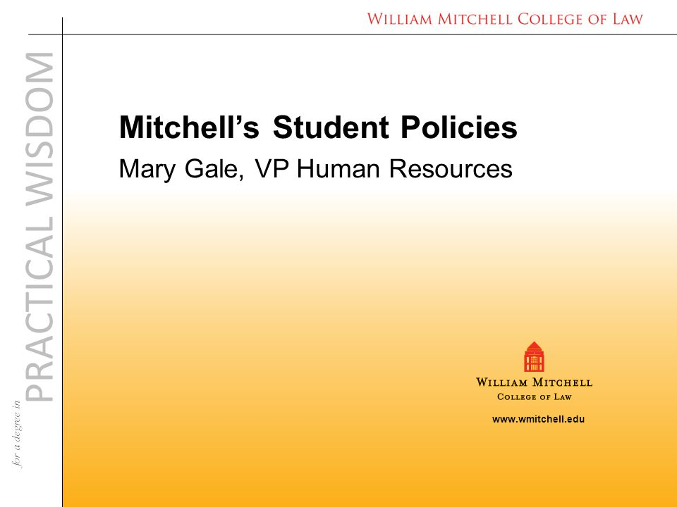 www.wmitchell.edu PRACTICAL WISDOM for a degree in Mitchell's Student Policies Mary Gale, VP Human Resources