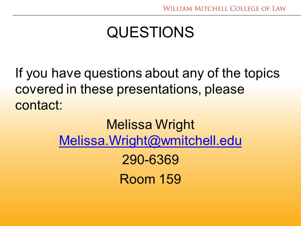 QUESTIONS If you have questions about any of the topics covered in these presentations, please contact: Melissa Wright Melissa.Wright@wmitchell.edu Melissa.Wright@wmitchell.edu 290-6369 Room 159