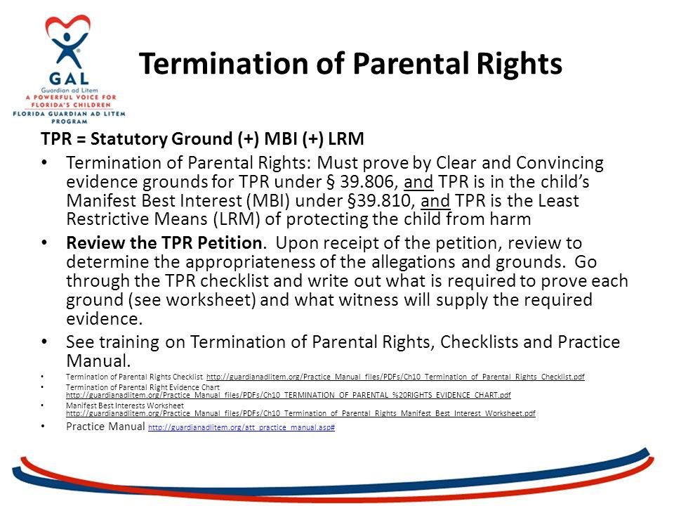 Termination of Parental Rights TPR = Statutory Ground (+) MBI (+) LRM Termination of Parental Rights: Must prove by Clear and Convincing evidence grounds for TPR under § 39.806, and TPR is in the child's Manifest Best Interest (MBI) under §39.810, and TPR is the Least Restrictive Means (LRM) of protecting the child from harm Review the TPR Petition.