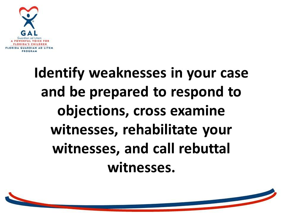 Identify weaknesses in your case and be prepared to respond to objections, cross examine witnesses, rehabilitate your witnesses, and call rebuttal witnesses.