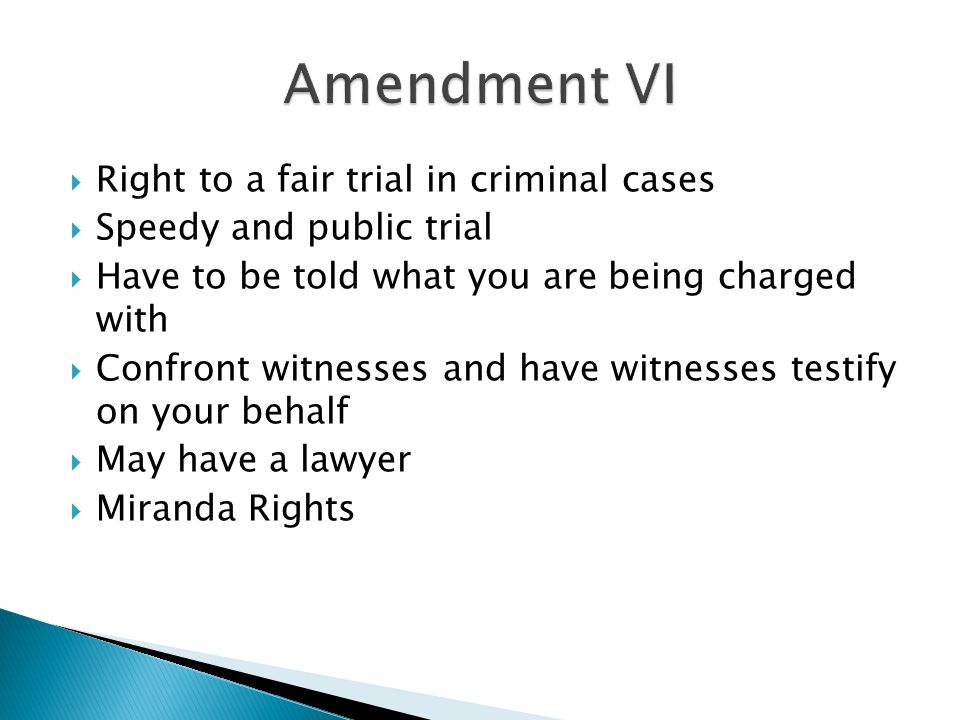  Right to a fair trial in criminal cases  Speedy and public trial  Have to be told what you are being charged with  Confront witnesses and have wi