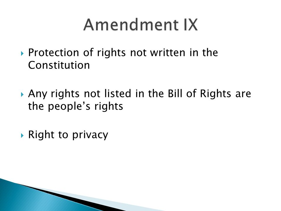  Protection of rights not written in the Constitution  Any rights not listed in the Bill of Rights are the people's rights  Right to privacy