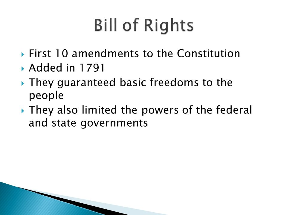 First 10 amendments to the Constitution  Added in 1791  They guaranteed basic freedoms to the people  They also limited the powers of the federal