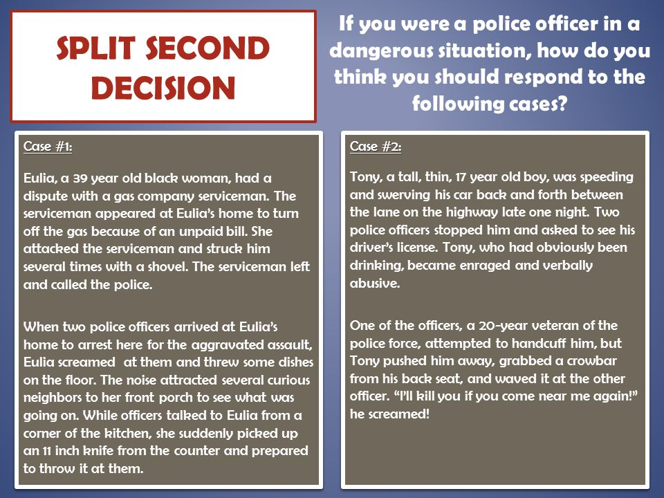 SPLIT SECOND DECISION If you were a police officer in a dangerous situation, how do you think you should respond to the following cases?