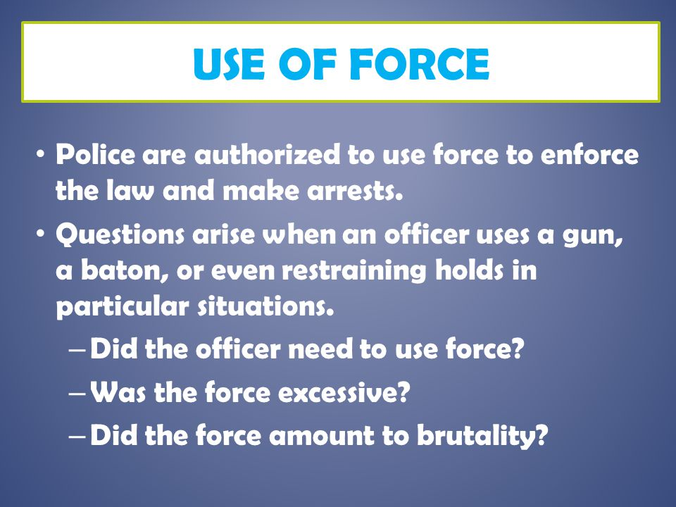 USE OF FORCE As a general rule, police may use whatever level of force is reasonable and necessary to make an arrest.