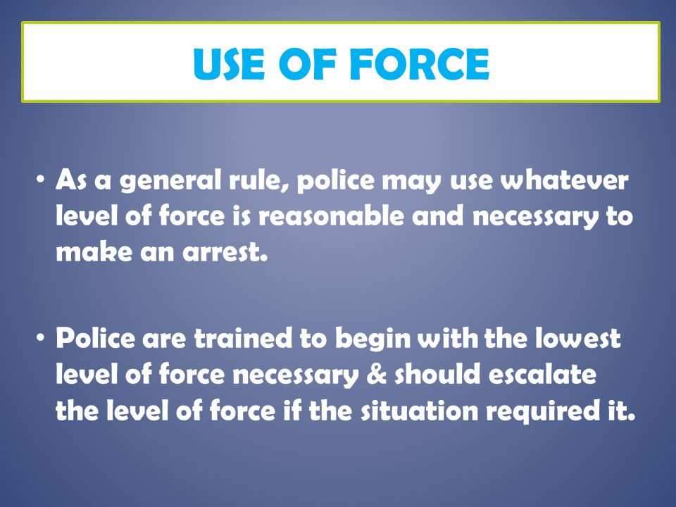 USE OF FORCE As a general rule, police may use whatever level of force is reasonable and necessary to make an arrest. Police are trained to begin with
