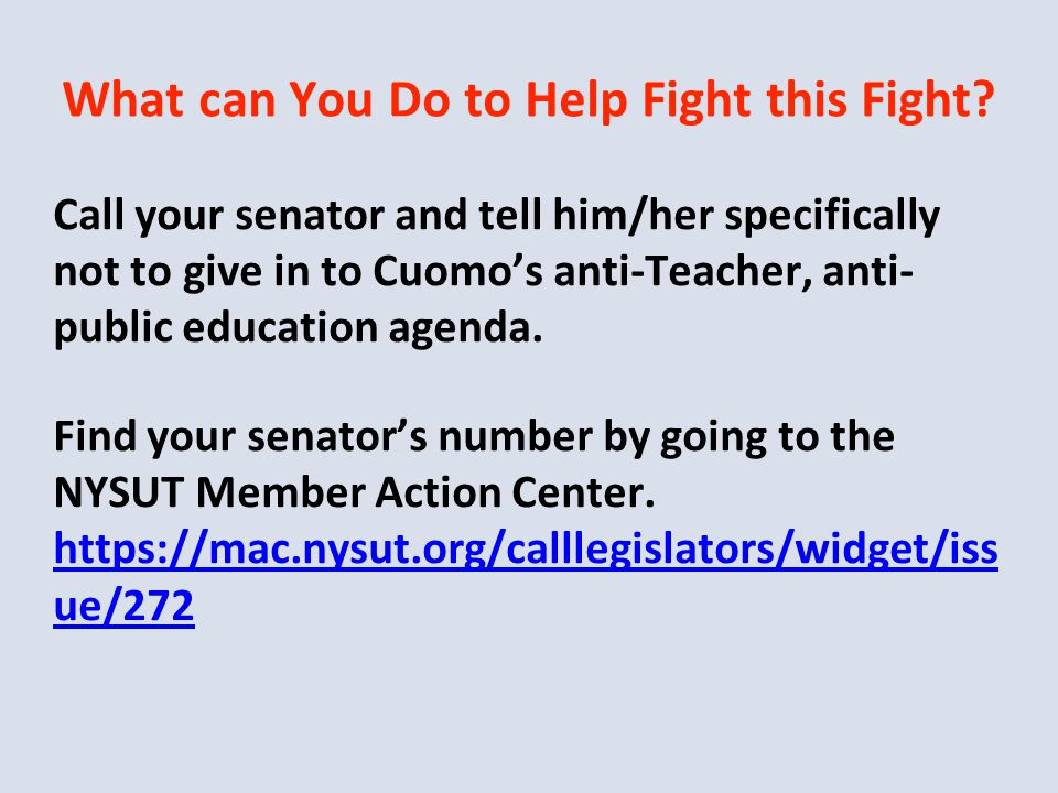 What can You Do to Help Fight this Fight? Call your senator and tell him/her specifically not to give in to Cuomo's anti-Teacher, anti- public educati
