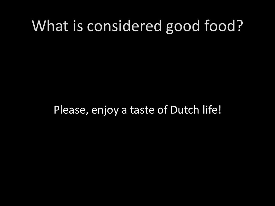What is considered good food Please, enjoy a taste of Dutch life!
