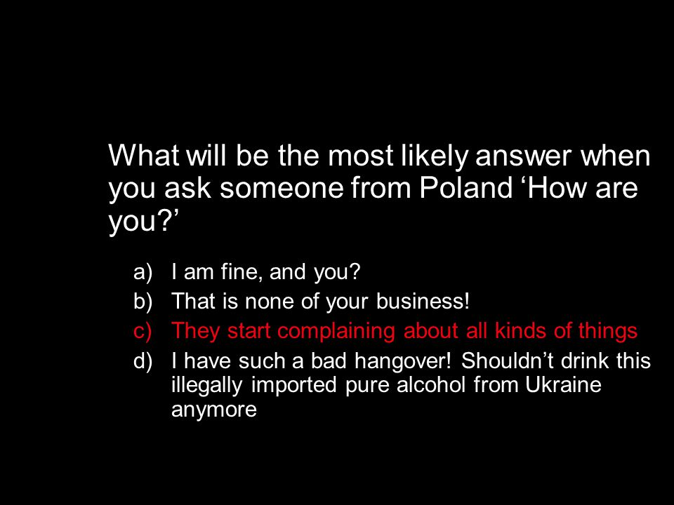 What will be the most likely answer when you ask someone from Poland 'How are you ' a)I am fine, and you.