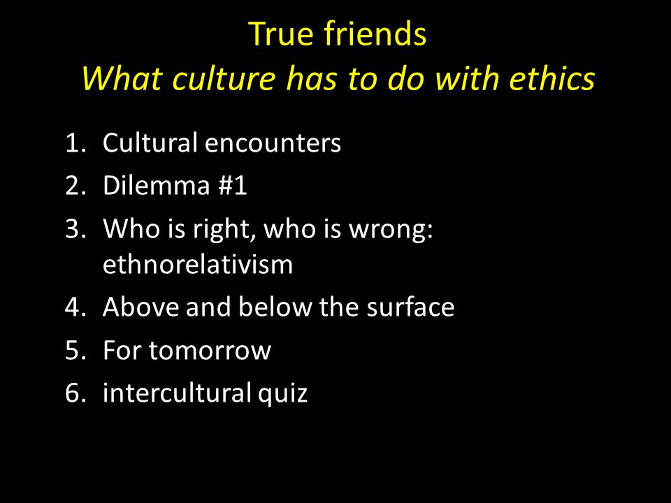 True friends What culture has to do with ethics 1.Cultural encounters 2.Dilemma #1 3.Who is right, who is wrong: ethnorelativism 4.Above and below the surface 5.For tomorrow 6.intercultural quiz