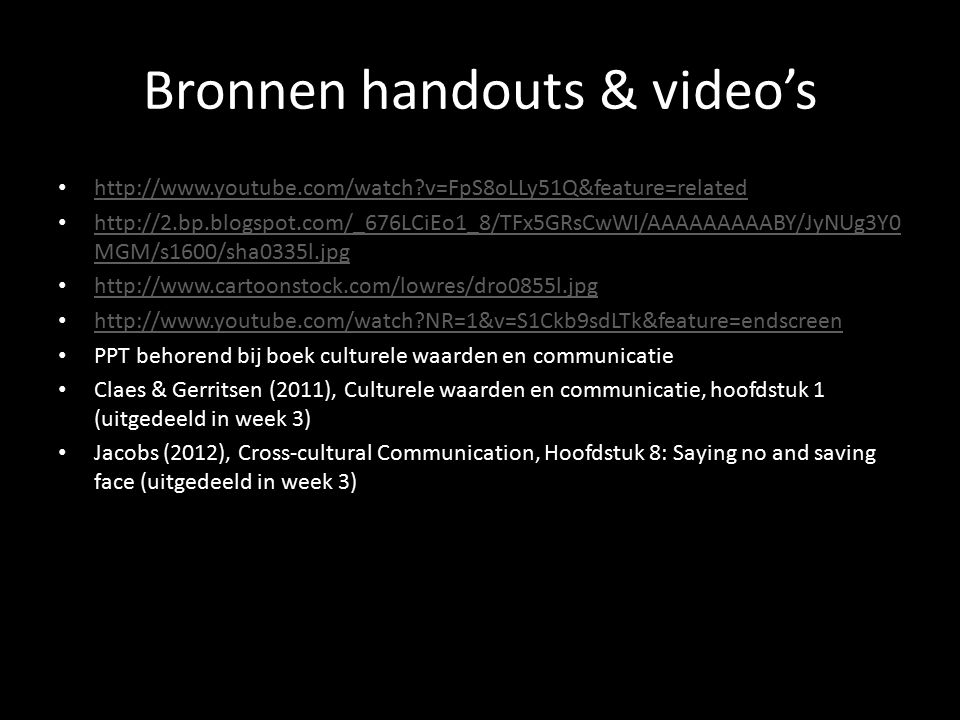 Bronnen handouts & video's http://www.youtube.com/watch v=FpS8oLLy51Q&feature=related http://2.bp.blogspot.com/_676LCiEo1_8/TFx5GRsCwWI/AAAAAAAAABY/JyNUg3Y0 MGM/s1600/sha0335l.jpg http://2.bp.blogspot.com/_676LCiEo1_8/TFx5GRsCwWI/AAAAAAAAABY/JyNUg3Y0 MGM/s1600/sha0335l.jpg http://www.cartoonstock.com/lowres/dro0855l.jpg http://www.youtube.com/watch NR=1&v=S1Ckb9sdLTk&feature=endscreen PPT behorend bij boek culturele waarden en communicatie Claes & Gerritsen (2011), Culturele waarden en communicatie, hoofdstuk 1 (uitgedeeld in week 3) Jacobs (2012), Cross-cultural Communication, Hoofdstuk 8: Saying no and saving face (uitgedeeld in week 3)