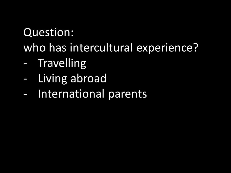 Question: who has intercultural experience -Travelling -Living abroad -International parents