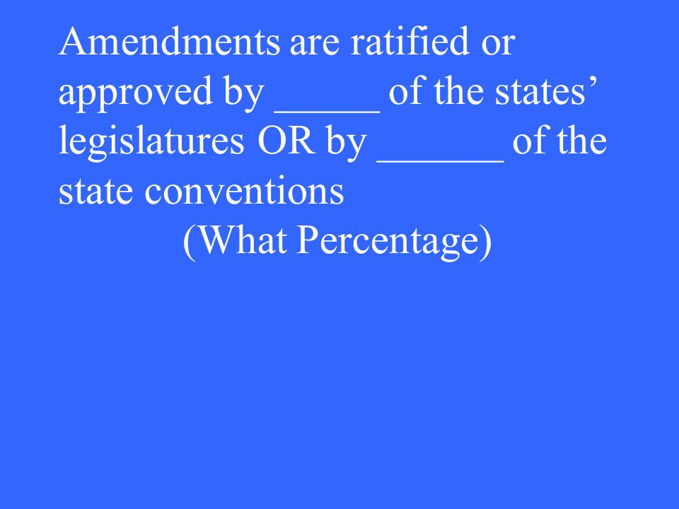 Amendments are ratified or approved by _____ of the states' legislatures OR by ______ of the state conventions (What Percentage)