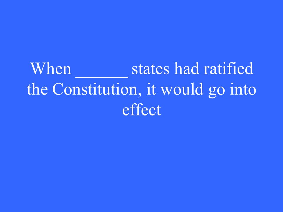 When ______ states had ratified the Constitution, it would go into effect