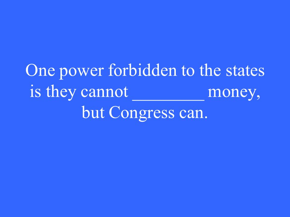 One power forbidden to the states is they cannot ________ money, but Congress can.