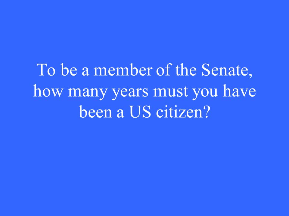 To be a member of the Senate, how many years must you have been a US citizen