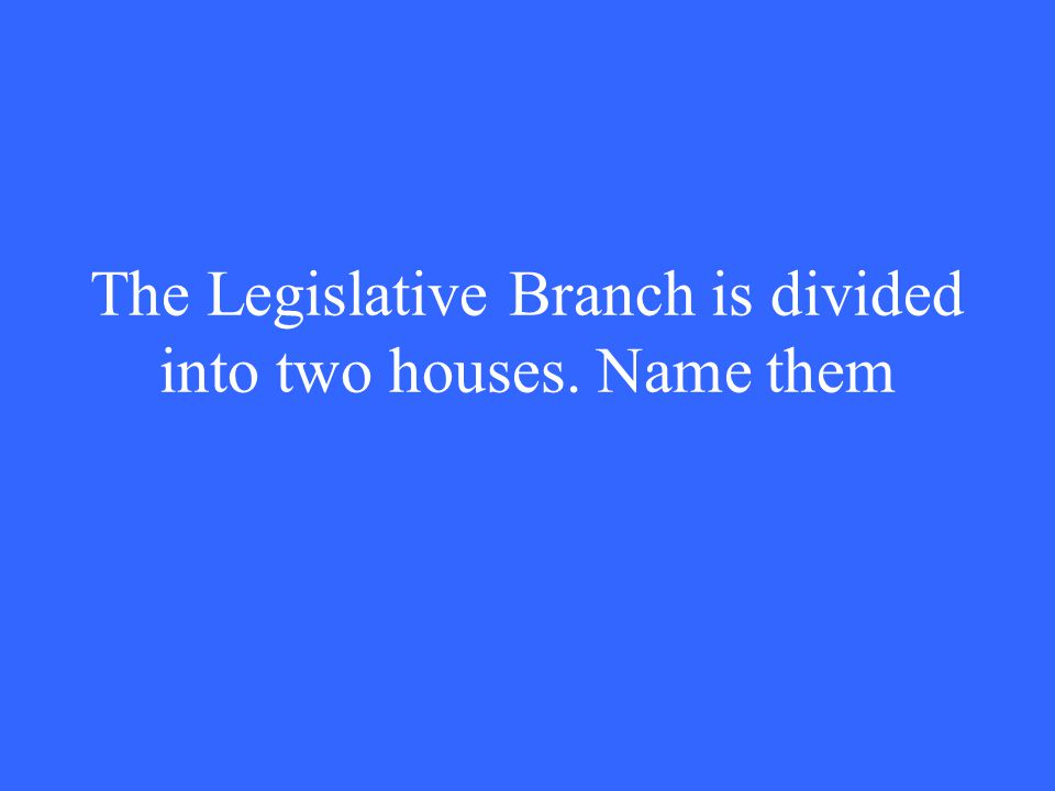 The Legislative Branch is divided into two houses. Name them