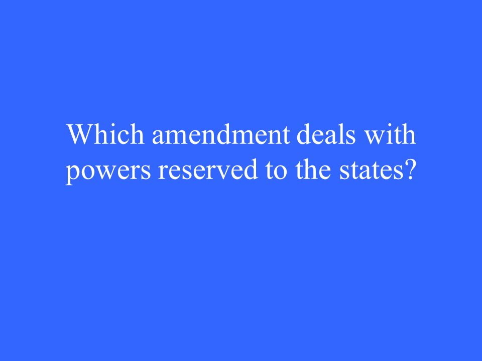 Which amendment deals with powers reserved to the states?