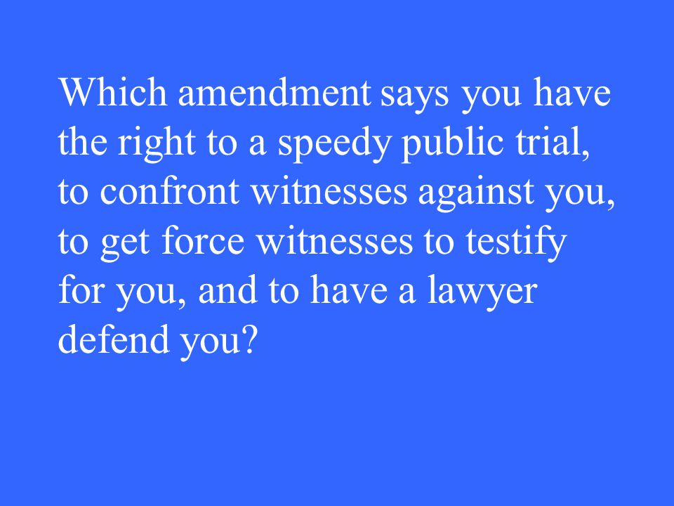 Which amendment says you have the right to a speedy public trial, to confront witnesses against you, to get force witnesses to testify for you, and to have a lawyer defend you?