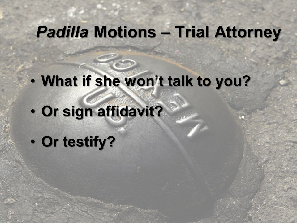 Padilla Motions – Trial Attorney What if she won't talk to you?What if she won't talk to you.