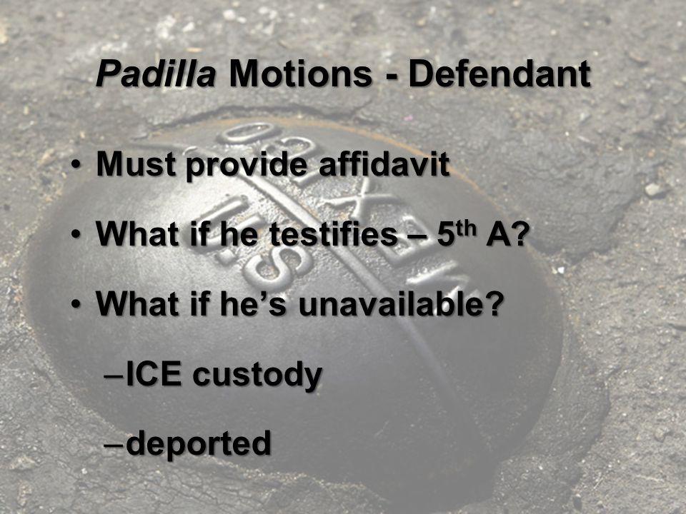 Padilla Motions - Defendant Must provide affidavitMust provide affidavit What if he testifies – 5 th A?What if he testifies – 5 th A.