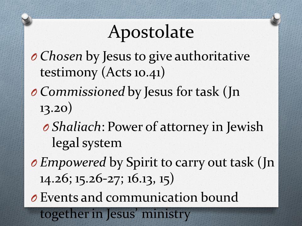 Apostolate O Chosen by Jesus to give authoritative testimony (Acts 10.41) O Commissioned by Jesus for task (Jn 13.20) O Shaliach: Power of attorney in Jewish legal system O Empowered by Spirit to carry out task (Jn 14.26; 15.26-27; 16.13, 15) O Events and communication bound together in Jesus' ministry